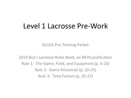 Level 1 Lacrosse Pre-Work GLLOA Pre-Training Packet 2014 Boy's Lacrosse Rules Book, an NFHS publication Rule 1: The Game, Field, and Equipment (p. 6-20)