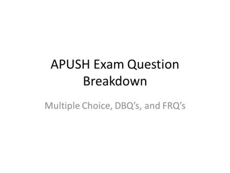 APUSH Exam Question Breakdown Multiple Choice, DBQ's, and FRQ's.