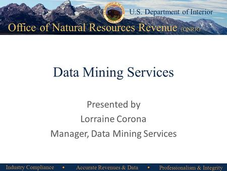 Office of Natural Resources Revenue Office of Natural Resources Revenue (ONRR) U.S. Department of Interior Data Mining Services Presented by Lorraine Corona.