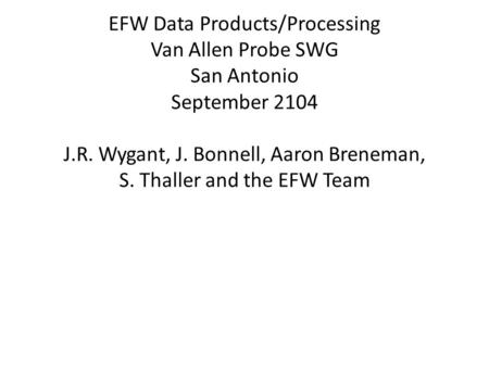 EFW Data Products/Processing Van Allen Probe SWG San Antonio September 2104 J.R. Wygant, J. Bonnell, Aaron Breneman, S. Thaller and the EFW Team.