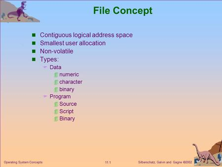 Silberschatz, Galvin and Gagne  2002 11.1 Operating System Concepts File Concept Contiguous logical address space Smallest user allocation Non-volatile.