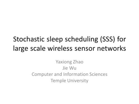 Stochastic sleep scheduling (SSS) for large scale wireless sensor networks Yaxiong Zhao Jie Wu Computer and Information Sciences Temple University.