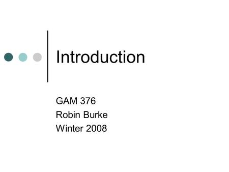 Introduction GAM 376 Robin Burke Winter 2008. Outline Introductions Syllabus.