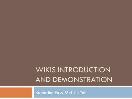 WIKIS INTRODUCTION AND DEMONSTRATION Katherine Fu & Mei-Lin Yeh.