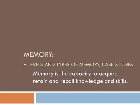 MEMORY: - LEVELS AND TYPES OF MEMORY, CASE STUDIES Memory is the capacity to acquire, retain and recall knowledge and skills.