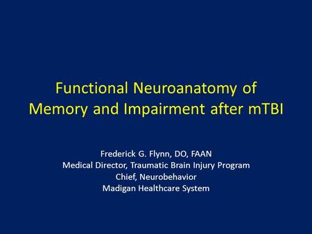 Functional Neuroanatomy of Memory and Impairment after mTBI Frederick G. Flynn, DO, FAAN Medical Director, Traumatic Brain Injury Program Chief, Neurobehavior.