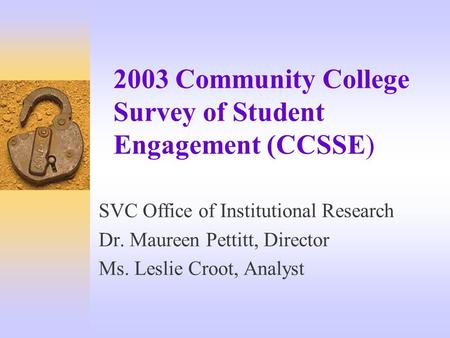 2003 Community College Survey of Student Engagement (CCSSE) SVC Office of Institutional Research Dr. Maureen Pettitt, Director Ms. Leslie Croot, Analyst.