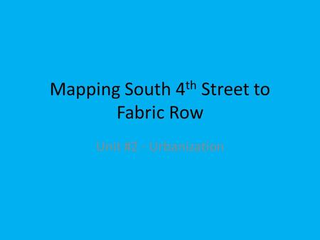 Mapping South 4 th Street to Fabric Row Unit #2 - Urbanization.