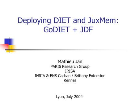 Deploying DIET and JuxMem: GoDIET + JDF Mathieu Jan PARIS Research Group IRISA INRIA & ENS Cachan / Brittany Extension Rennes Lyon, July 2004.