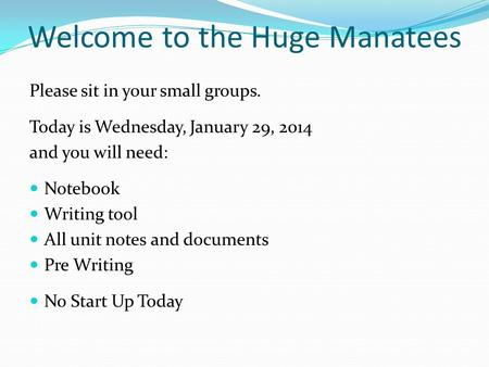 Welcome to the Huge Manatees Please sit in your small groups. Today is Wednesday, January 29, 2014 and you will need: Notebook Writing tool All unit notes.