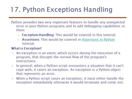 17. Python Exceptions Handling Python provides two very important features to handle any unexpected error in your Python programs and to add debugging.