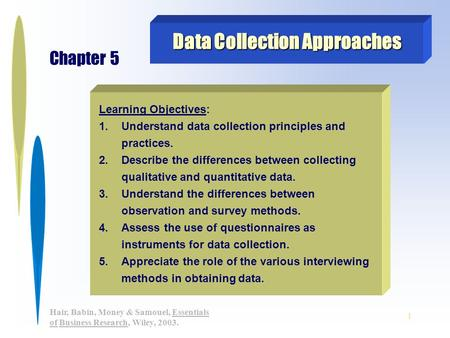 1 Hair, Babin, Money & Samouel, Essentials of Business Research, Wiley, 2003. Learning Objectives: 1.Understand data collection principles and practices.