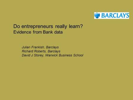 Do entrepreneurs really learn? Evidence from Bank data Julian Frankish, Barclays Richard Roberts, Barclays David J Storey, Warwick Business School.
