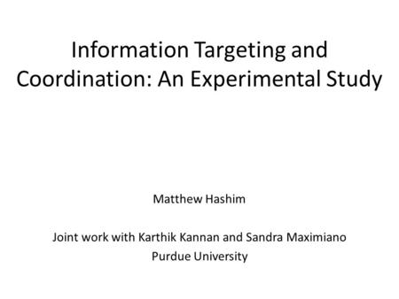 Information Targeting and Coordination: An Experimental Study Matthew Hashim Joint work with Karthik Kannan and Sandra Maximiano Purdue University.