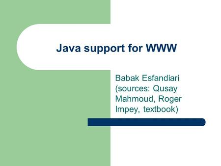 Java support for WWW Babak Esfandiari (sources: Qusay Mahmoud, Roger Impey, textbook)