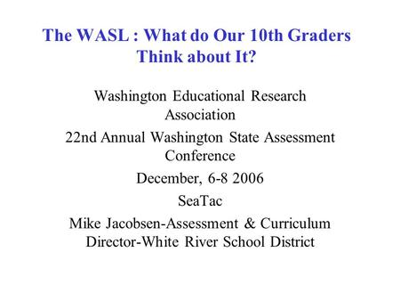 The WASL : What do Our 10th Graders Think about It? Washington Educational Research Association 22nd Annual Washington State Assessment Conference December,