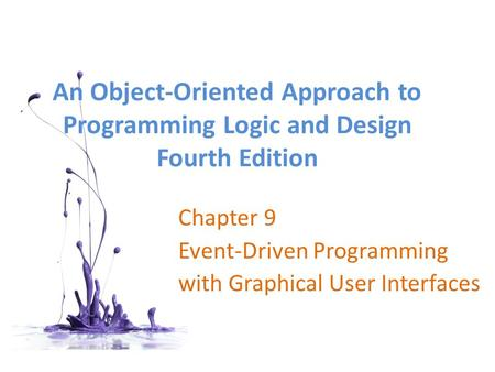 An <strong>Object</strong>-<strong>Oriented</strong> Approach to <strong>Programming</strong> Logic and Design Fourth Edition Chapter 9 Event-Driven <strong>Programming</strong> with Graphical User Interfaces.
