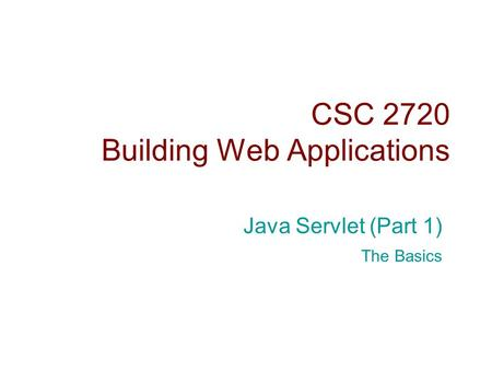 CSC 2720 Building Web Applications Java Servlet (Part 1) The Basics.
