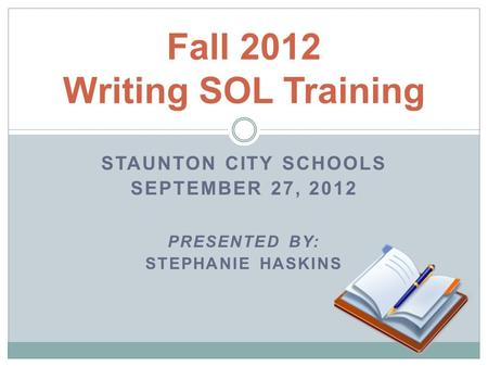 Fall 2012 Writing SOL Training STAUNTON CITY SCHOOLS SEPTEMBER 27, 2012 PRESENTED BY: STEPHANIE HASKINS.