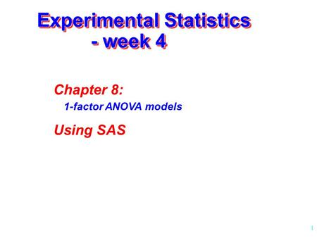 1 Experimental Statistics - week 4 Chapter 8: 1-factor ANOVA models Using SAS.