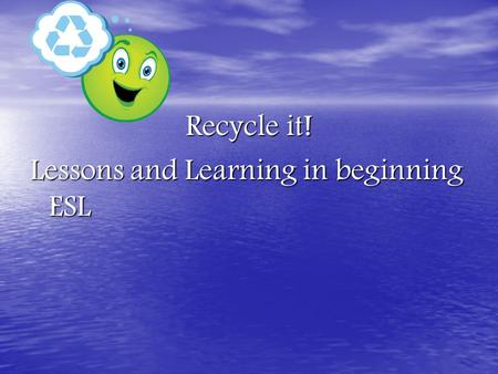 Recycle it! Lessons and Learning in beginning ESL.