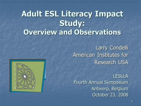 1 Adult ESL Literacy Impact Study: Overview and Observations Larry Condelli American Institutes for Research USA LESLLA Fourth Annual Symposium Antwerp,