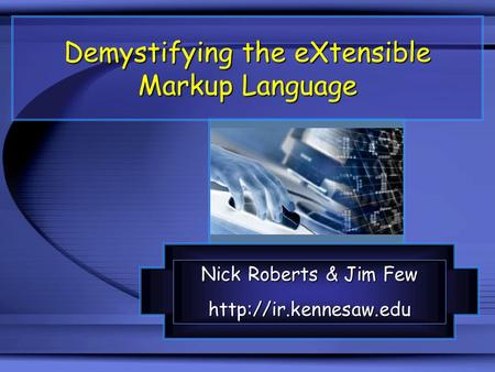 Demystifying the eXtensible Markup Language Nick Roberts & Jim Few