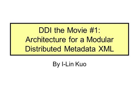 DDI the Movie #1: Architecture for a Modular Distributed Metadata XML By I-Lin Kuo.