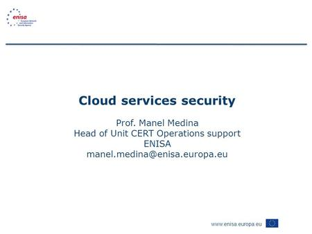 Cloud services security Prof. Manel Medina Head of Unit CERT Operations support ENISA