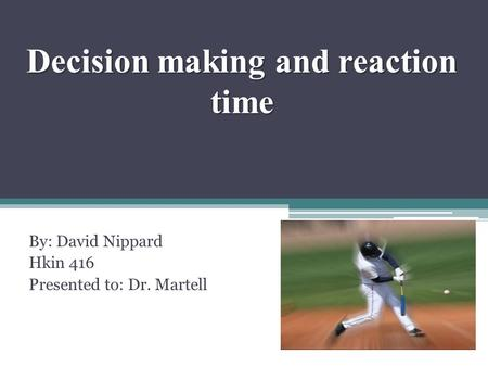 Decision making and reaction time By: David Nippard Hkin 416 Presented to: Dr. Martell.