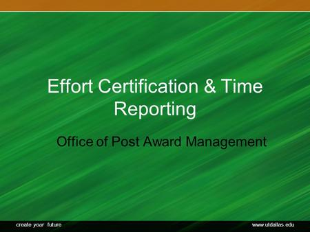 Create your futurewww.utdallas.edu Effort Certification & Time Reporting Office of Post Award Management.