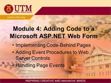 INSPIRING CREATIVE AND INNOVATIVE MINDS Module 4: Adding Code to a Microsoft ASP.NET Web Form Implementing Code-Behind Pages Adding Event Procedures to.