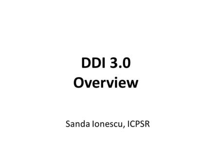 DDI 3.0 Overview Sanda Ionescu, ICPSR. DDI Background Development History 1995 – A grant-funded project initiated and organized by ICPSR proposes to create.