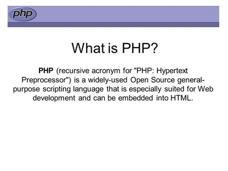 What is PHP? PHP (recursive acronym for PHP: Hypertext Preprocessor) is a widely-used Open Source general- purpose scripting language that is especially.