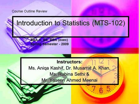 Introduction to Statistics (MTS-102) Instructors: Ms. Aniqa Kashif, Dr. Musarrat A. Khan, Ms. Rubina Sethi & Mr. Yaseen Ahmed Meenai Course Outline Review.