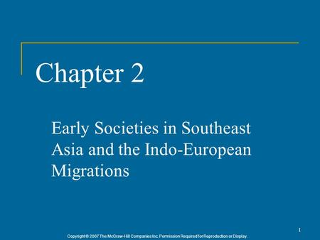 Copyright © 2007 The McGraw-Hill Companies Inc. Permission Required for Reproduction or Display. 1 Chapter 2 Early Societies in Southeast Asia and the.