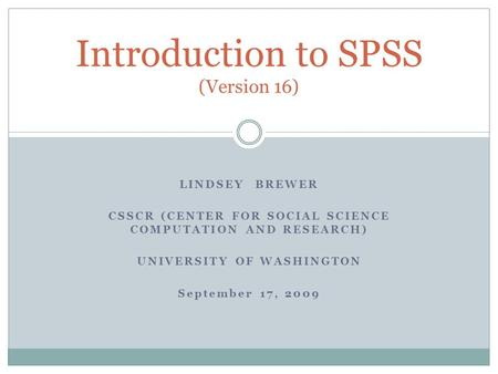 LINDSEY BREWER CSSCR (CENTER FOR SOCIAL SCIENCE COMPUTATION AND RESEARCH) UNIVERSITY OF WASHINGTON September 17, 2009 Introduction to SPSS (Version 16)