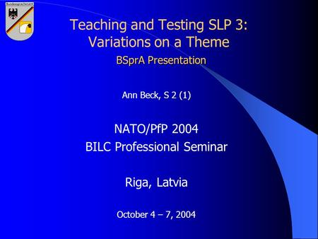 BSprA Presentation Teaching and Testing SLP 3: Variations on a Theme BSprA Presentation Ann Beck, S 2 (1) NATO/PfP 2004 BILC Professional Seminar Riga,