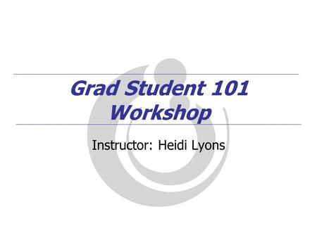 Grad Student 101 Workshop Instructor: Heidi Lyons.