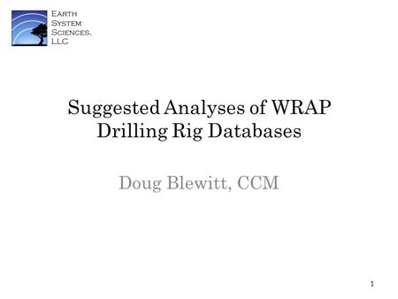 Earth System Sciences, LLC Suggested Analyses of WRAP Drilling Rig Databases Doug Blewitt, CCM 1.