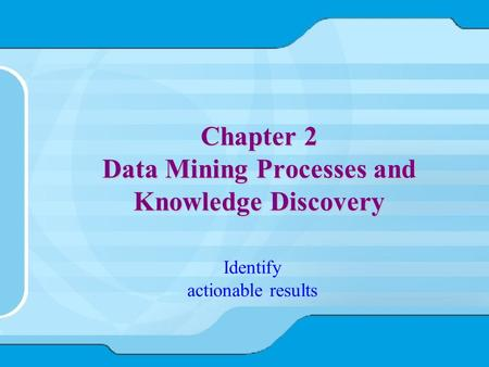 Chapter 2 Data Mining Processes and Knowledge Discovery Identify actionable results.