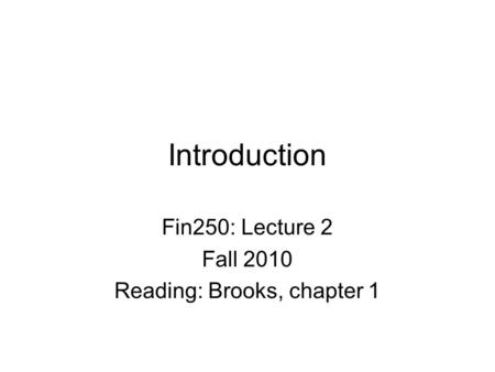 Introduction Fin250: Lecture 2 Fall 2010 Reading: Brooks, chapter 1.