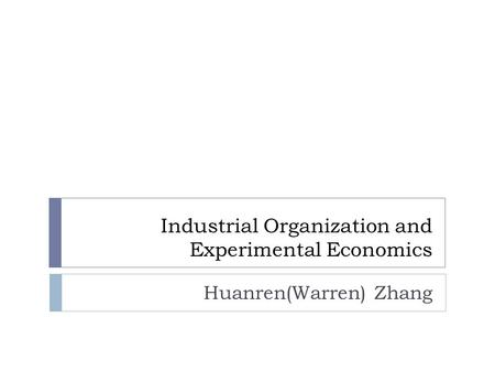 Industrial Organization and Experimental Economics Huanren(Warren) Zhang.