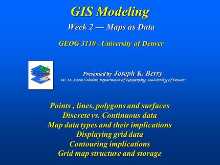 GIS Modeling Week 2 — Maps as Data GEOG 3110 –University of Denver Points, lines, polygons and surfaces Discrete vs. Continuous data Map data types and.