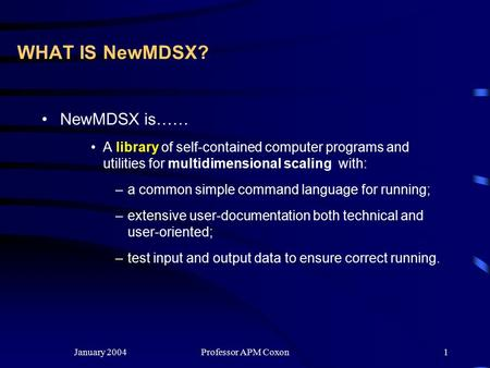 January 2004Professor APM Coxon1 WHAT IS NewMDSX? NewMDSX is…… A library of self-contained computer programs and utilities for multidimensional scaling.