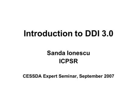 Introduction to DDI 3.0 Sanda Ionescu ICPSR CESSDA Expert Seminar, September 2007.
