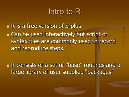 Intro to R R is a free version of S-plus R is a free version of S-plus Can be used interactively but script or syntax files are commonly used to record.