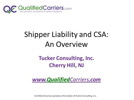 Confidential and proprietary information of Tucker Consulting, Inc. Shipper Liability and CSA: An Overview Tucker Consulting, Inc. Cherry Hill, NJ www.QualifiedCarriers.com.