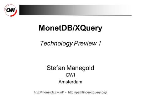 MonetDB/XQuery Technology Preview 1 Stefan Manegold CWI Amsterdam  -