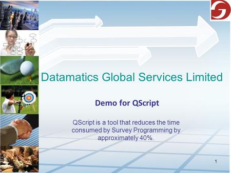 1 Datamatics Global Services Limited Demo for QScript QScript is a tool that reduces the time consumed by Survey Programming by approximately 40%.